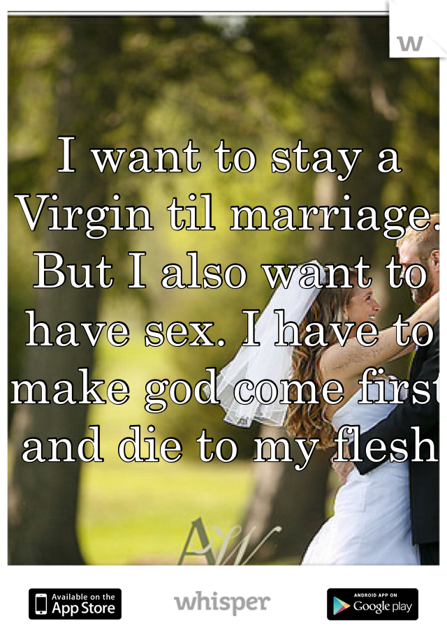 I want to stay a Virgin til marriage. But I also want to have sex. I have to make god come first and die to my flesh