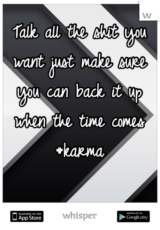 Talk all the shit you want just make sure you can back it up when the time comes #karma