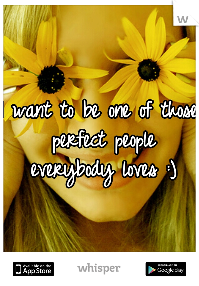 I want to be one of those perfect people everybody loves :)