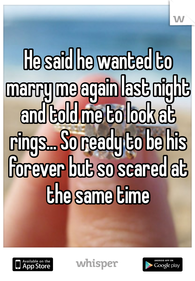 He said he wanted to marry me again last night and told me to look at rings... So ready to be his forever but so scared at the same time