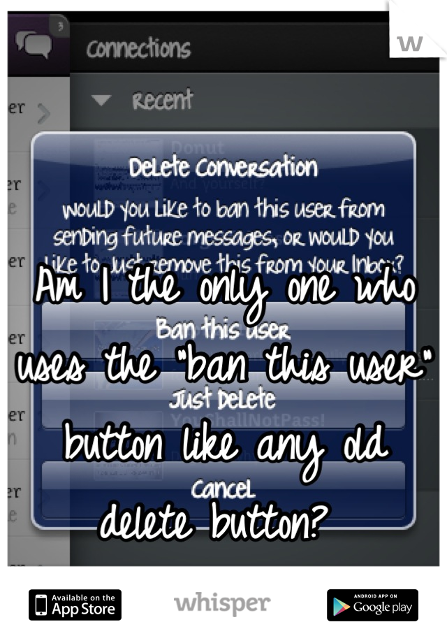 """Am I the only one who uses the """"ban this user"""" button like any old delete button?"""