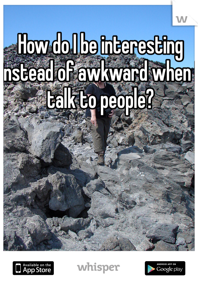 How do I be interesting instead of awkward when I talk to people?