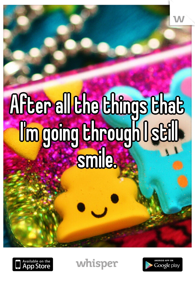 After all the things that I'm going through I still smile.