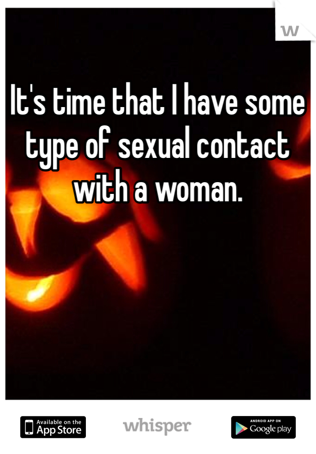 It's time that I have some type of sexual contact with a woman.