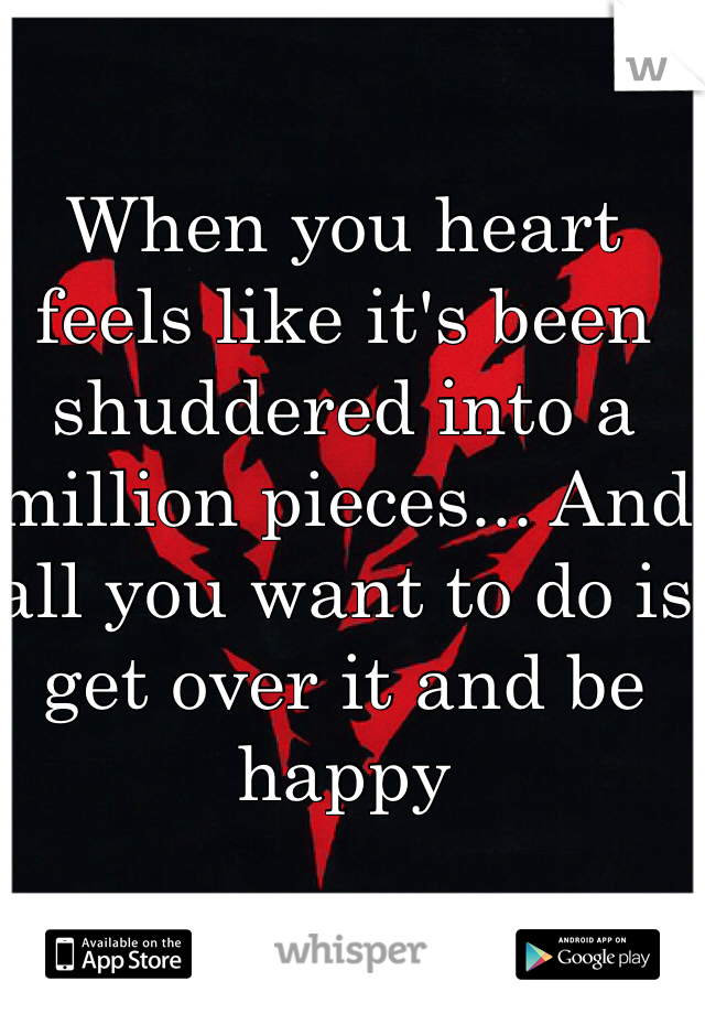 When you heart feels like it's been shuddered into a million pieces... And all you want to do is get over it and be happy