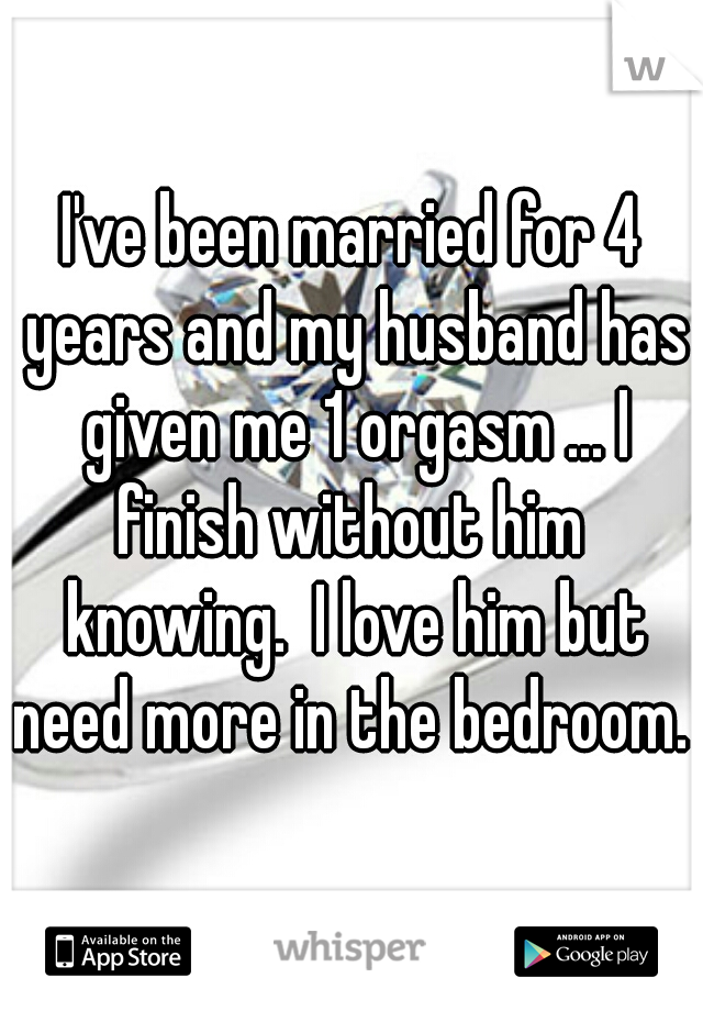 I've been married for 4 years and my husband has given me 1 orgasm ... I finish without him  knowing.  I love him but need more in the bedroom.