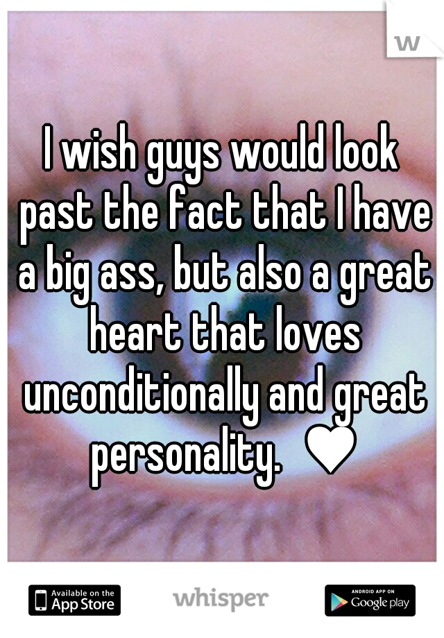 I wish guys would look past the fact that I have a big ass, but also a great heart that loves unconditionally and great personality.  ♥