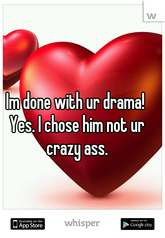 Im done with ur drama! Yes. I chose him not ur crazy ass.