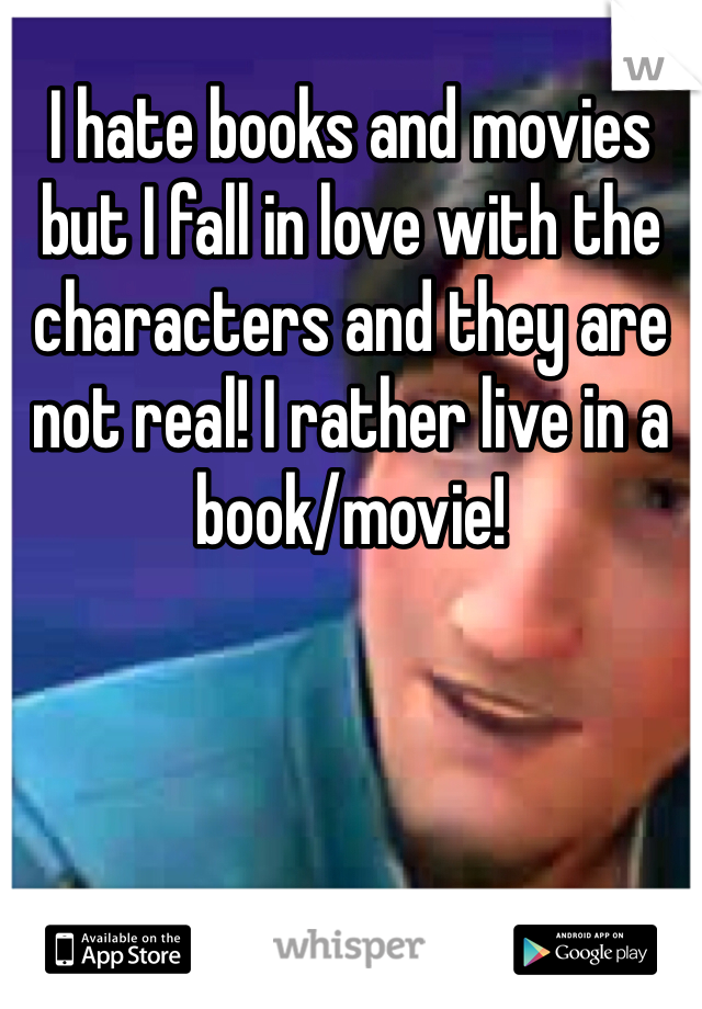 I hate books and movies but I fall in love with the characters and they are not real! I rather live in a book/movie!