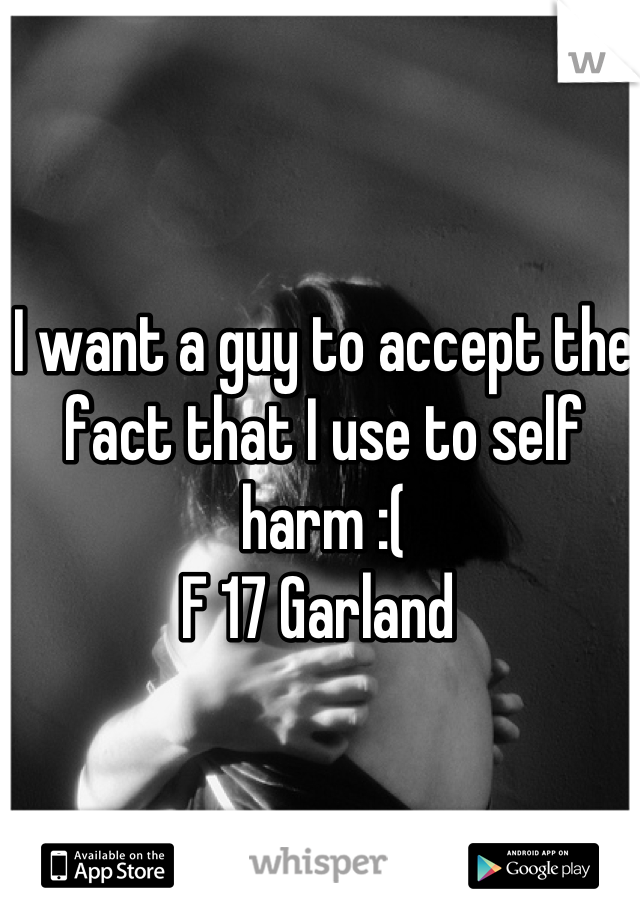 I want a guy to accept the fact that I use to self harm :( F 17 Garland