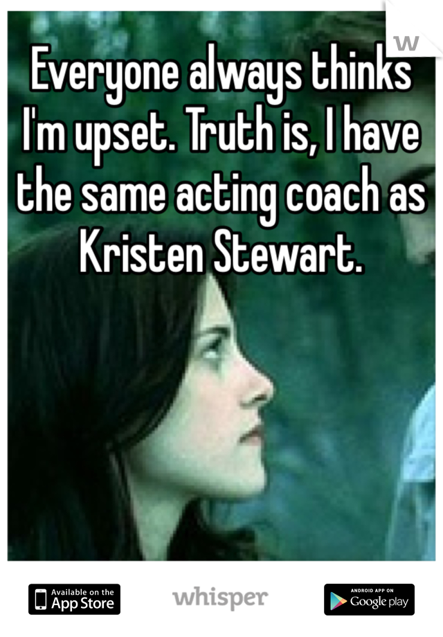 Everyone always thinks I'm upset. Truth is, I have the same acting coach as Kristen Stewart.