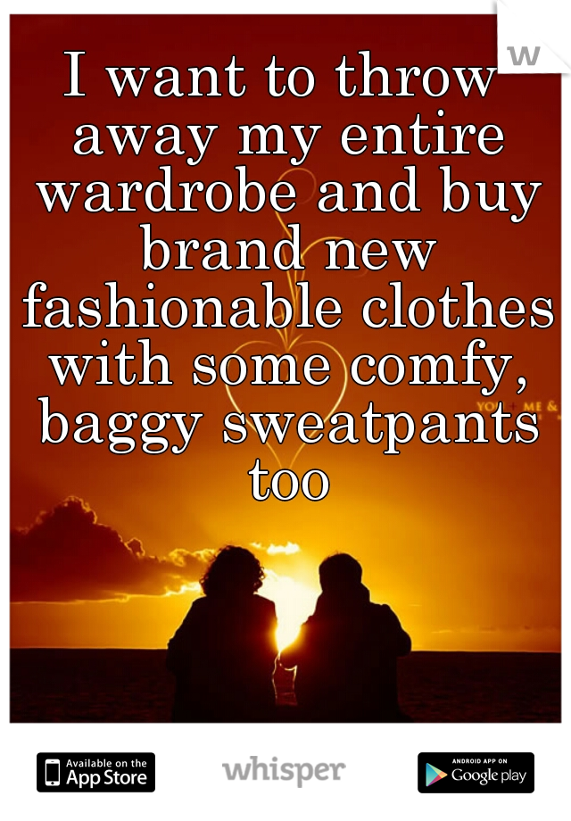 I want to throw away my entire wardrobe and buy brand new fashionable clothes with some comfy, baggy sweatpants too