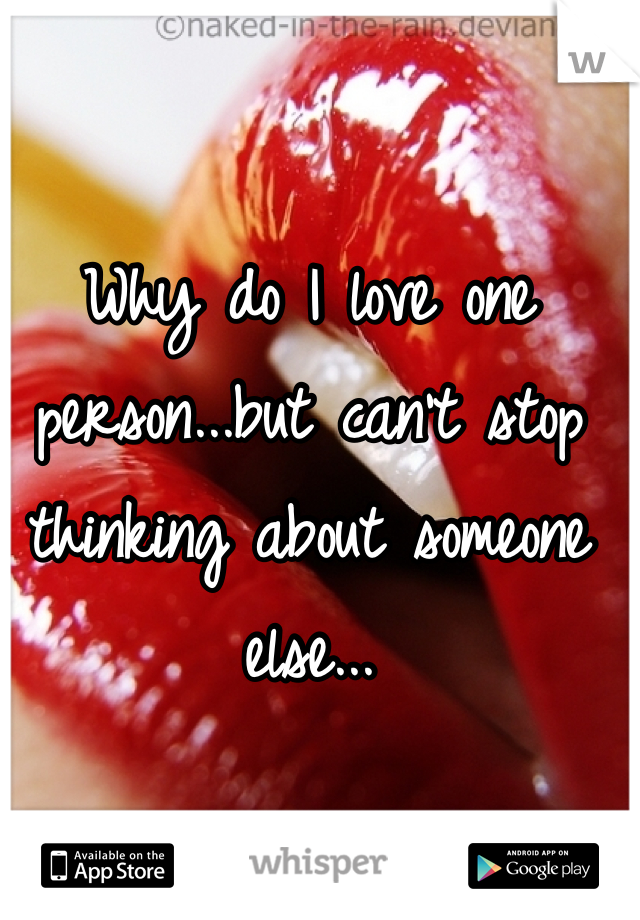 Why do I love one person...but can't stop thinking about someone else...
