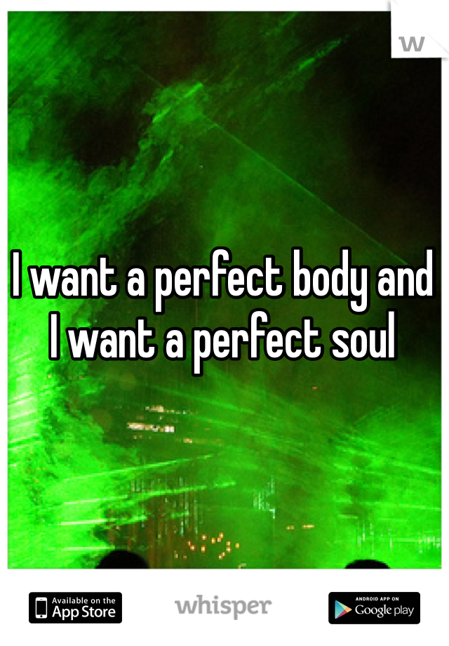 I want a perfect body and I want a perfect soul