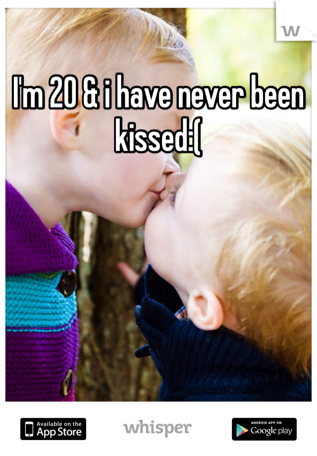 I'm 20 & i have never been kissed:(