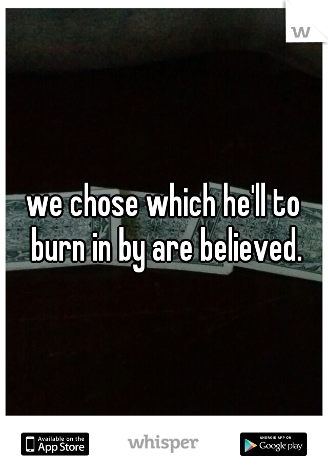 we chose which he'll to burn in by are believed.