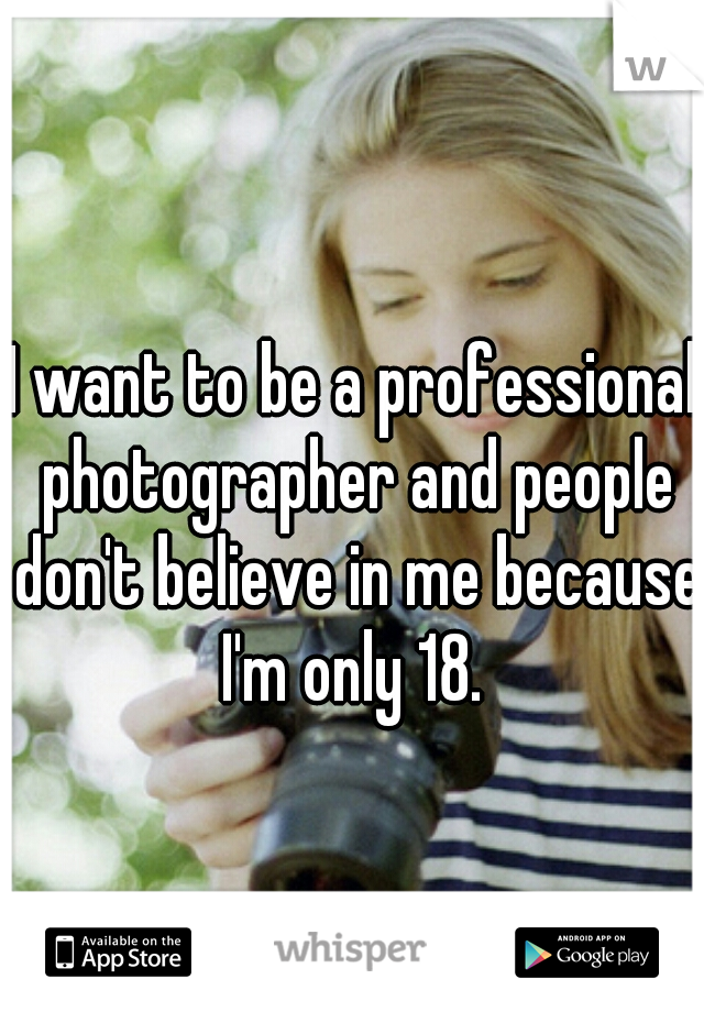 I want to be a professional photographer and people don't believe in me because I'm only 18.