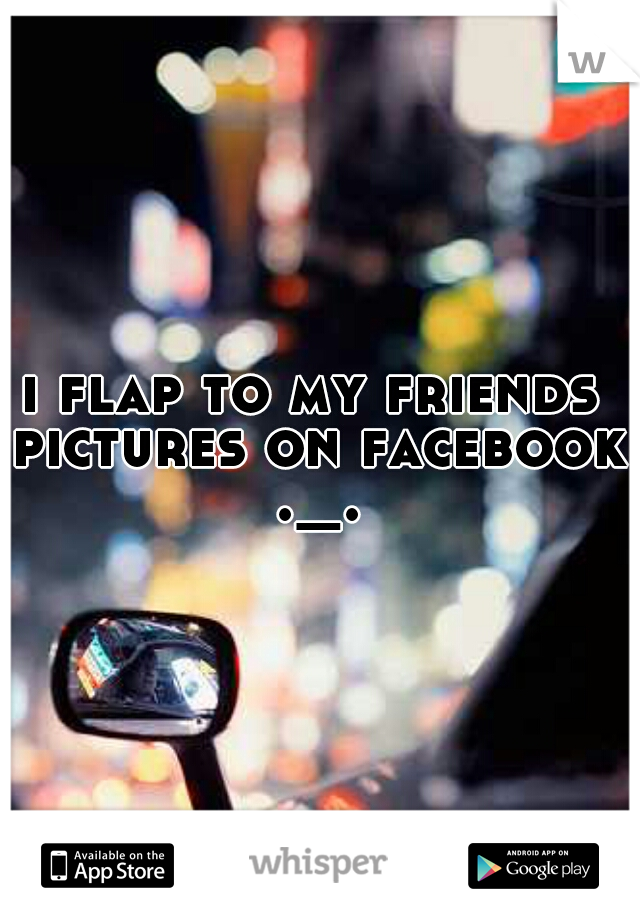 i flap to my friends pictures on facebook ._.
