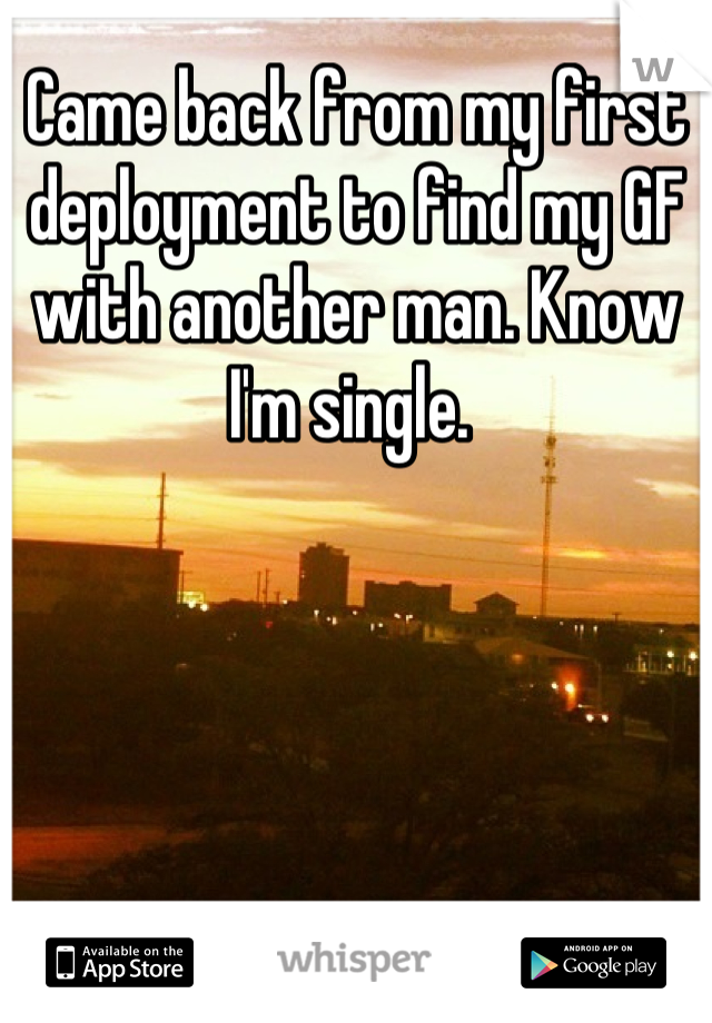 Came back from my first deployment to find my GF with another man. Know I'm single.