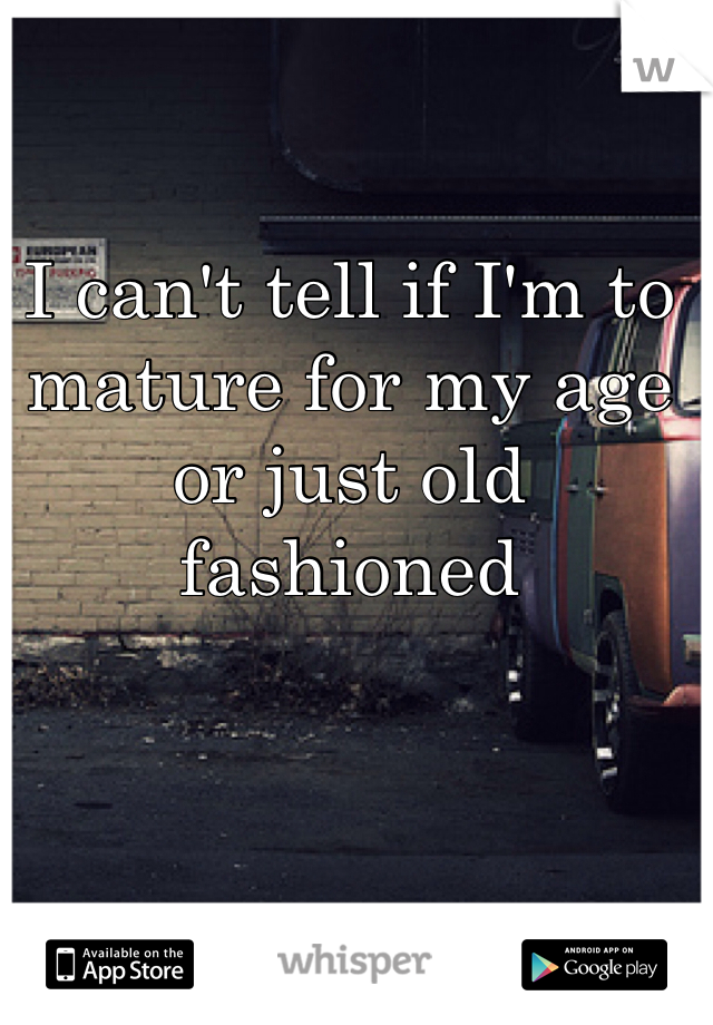 I can't tell if I'm to mature for my age or just old fashioned