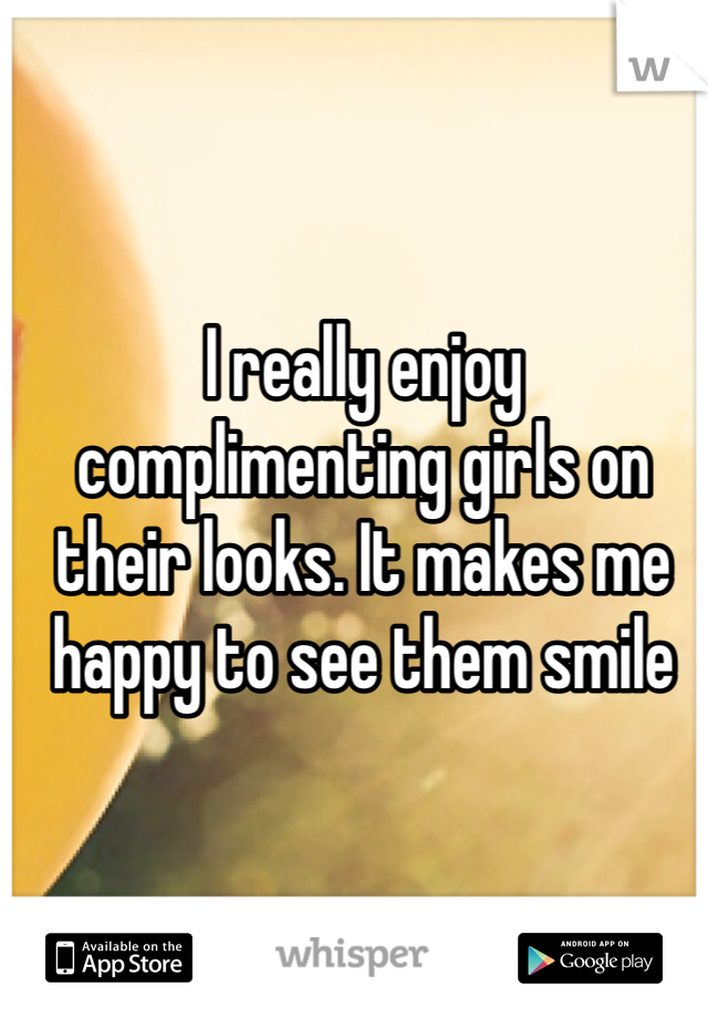 I really enjoy complimenting girls on their looks. It makes me happy to see them smile