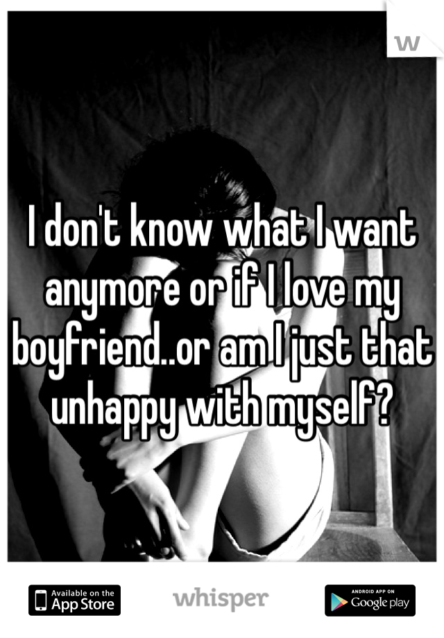 I don't know what I want anymore or if I love my boyfriend..or am I just that unhappy with myself?