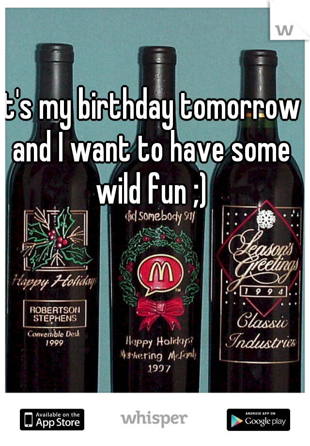 It's my birthday tomorrow and I want to have some wild fun ;)