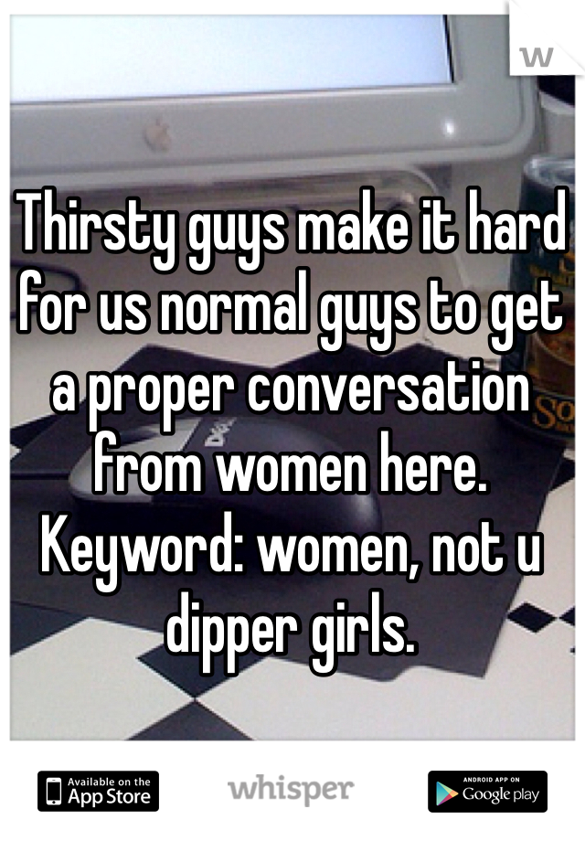 Thirsty guys make it hard for us normal guys to get a proper conversation from women here. Keyword: women, not u dipper girls.