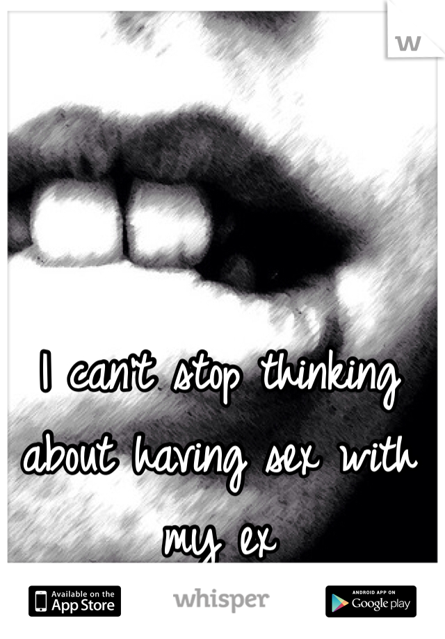I can't stop thinking about having sex with my ex