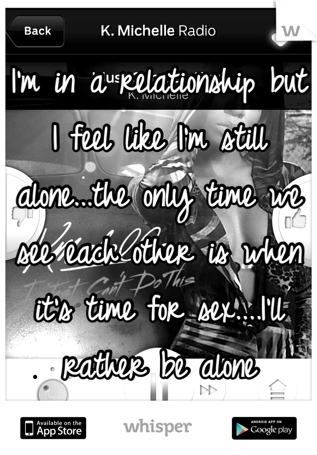 I'm in a relationship but I feel like I'm still alone...the only time we see each other is when it's time for sex....I'll rather be alone