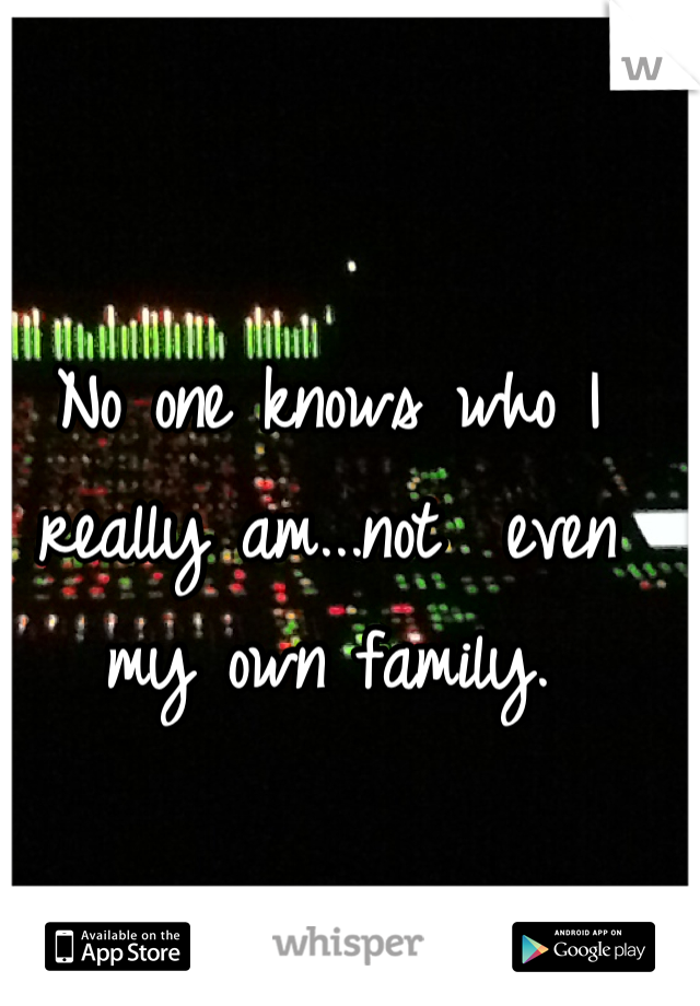 No one knows who I really am...not  even my own family.