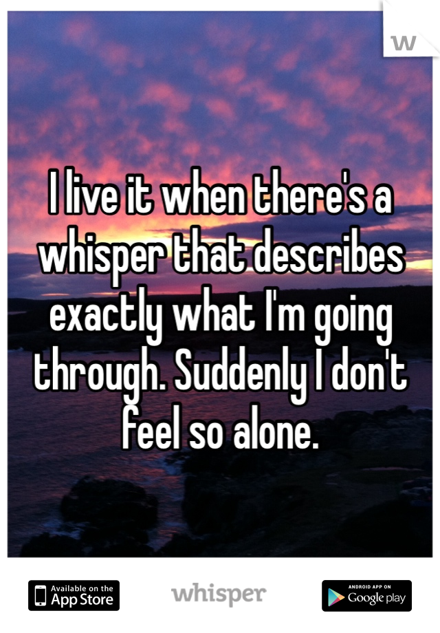 I live it when there's a whisper that describes exactly what I'm going through. Suddenly I don't feel so alone.