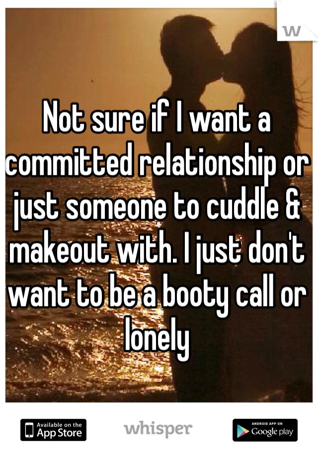 Not sure if I want a committed relationship or just someone to cuddle & makeout with. I just don't want to be a booty call or lonely