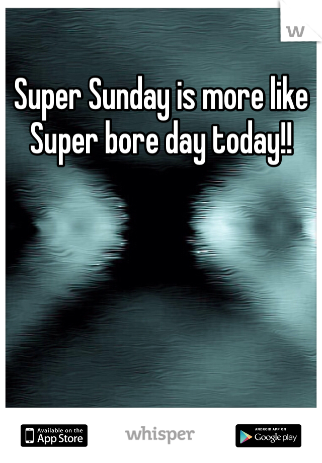 Super Sunday is more like Super bore day today!!