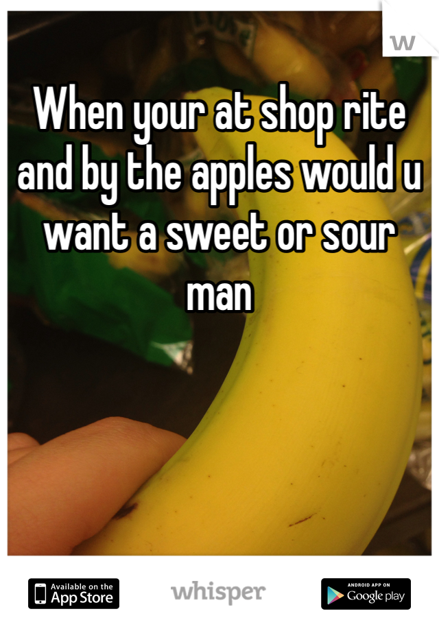 When your at shop rite and by the apples would u want a sweet or sour  man
