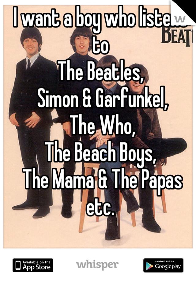 I want a boy who listens to  The Beatles,  Simon & Garfunkel,  The Who,  The Beach Boys,  The Mama & The Papas etc.