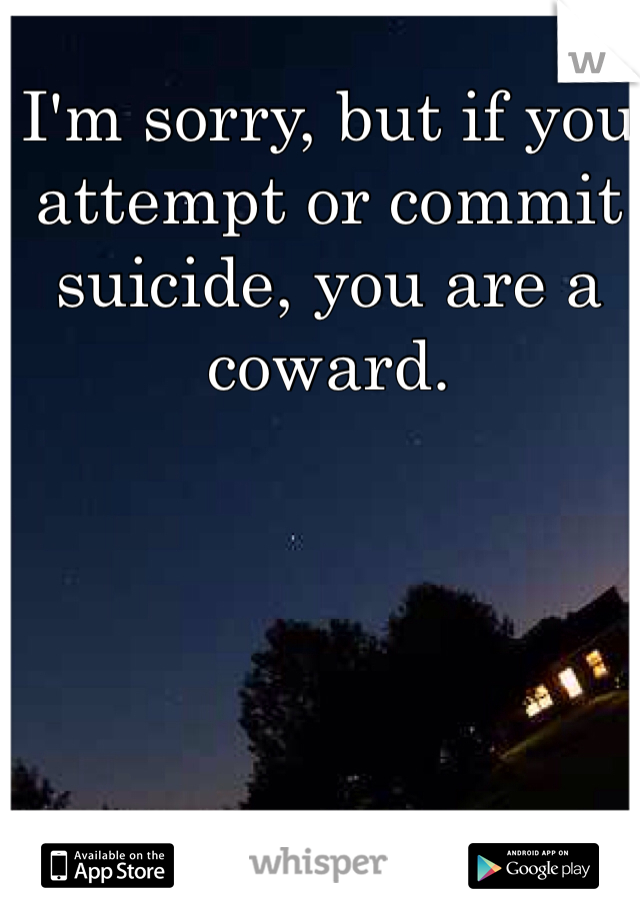 I'm sorry, but if you attempt or commit suicide, you are a coward.
