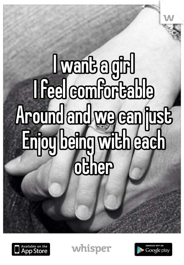 I want a girl  I feel comfortable Around and we can just Enjoy being with each other