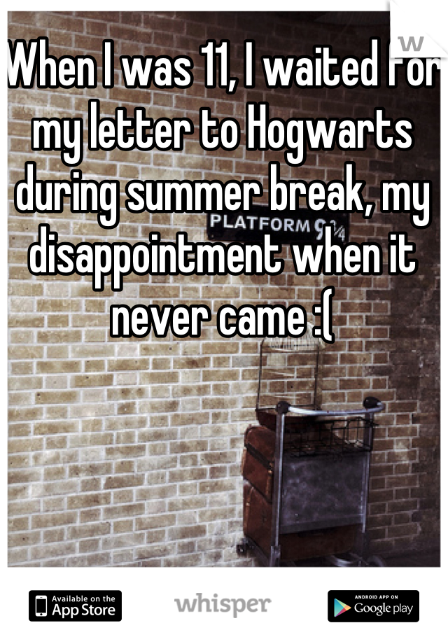When I was 11, I waited for my letter to Hogwarts during summer break, my disappointment when it never came :(