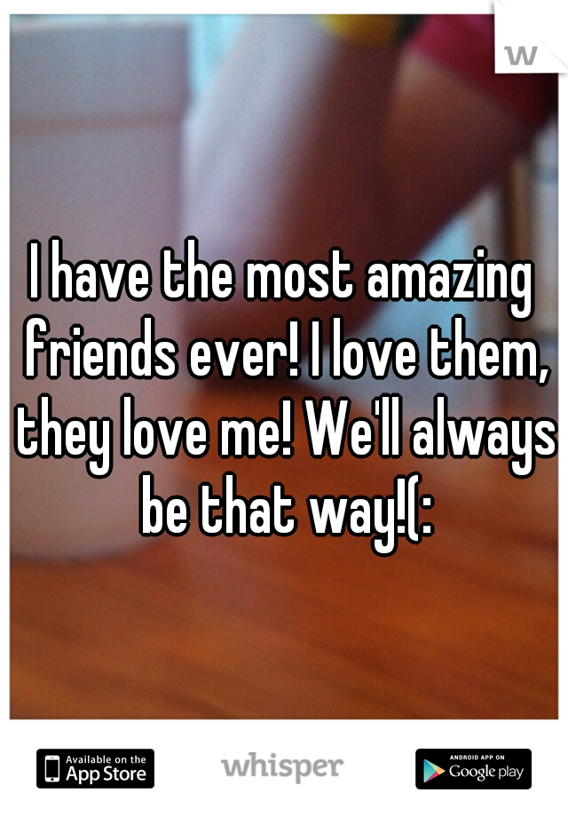 I have the most amazing friends ever! I love them, they love me! We'll always be that way!(: