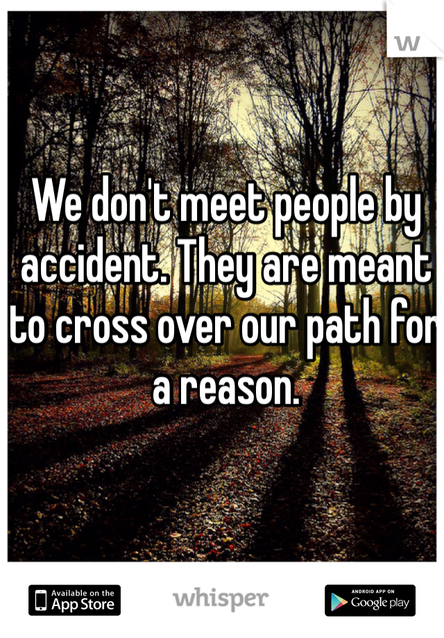 We don't meet people by accident. They are meant to cross over our path for a reason.