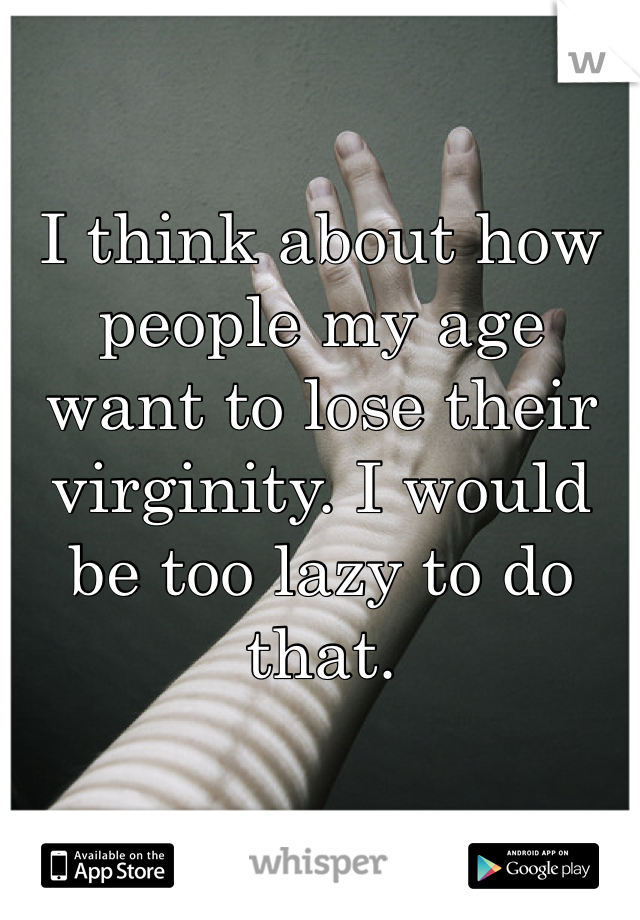 I think about how people my age want to lose their virginity. I would be too lazy to do that.