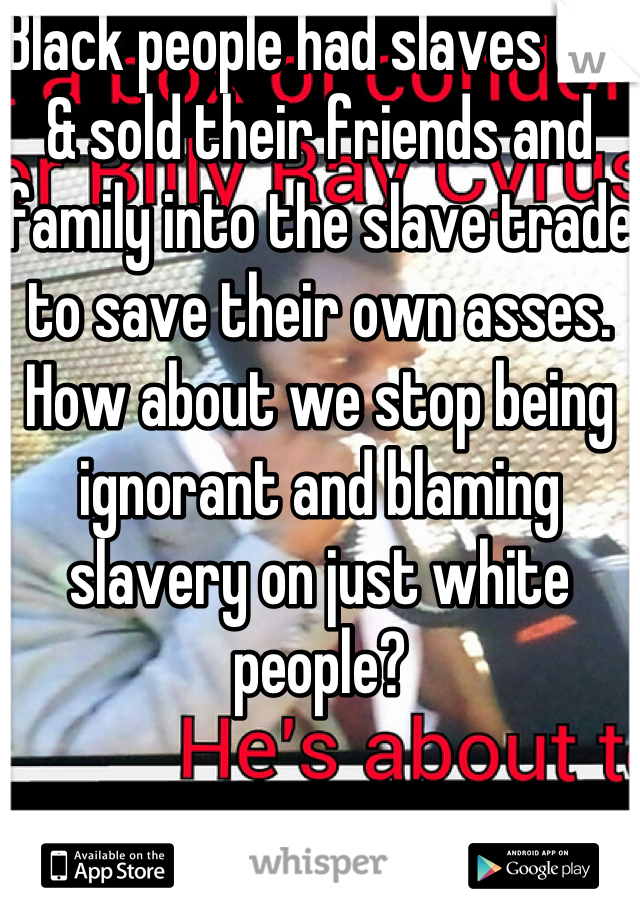 Black people had slaves too & sold their friends and family into the slave trade to save their own asses. How about we stop being ignorant and blaming slavery on just white people?