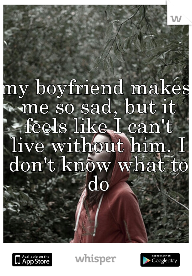 my boyfriend makes me so sad, but it feels like I can't live without him. I don't know what to do