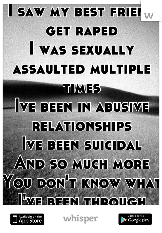 I saw my best friend get raped I was sexually assaulted multiple times Ive been in abusive relationships Ive been suicidal And so much more You don't know what I've been through Stop acting like you do