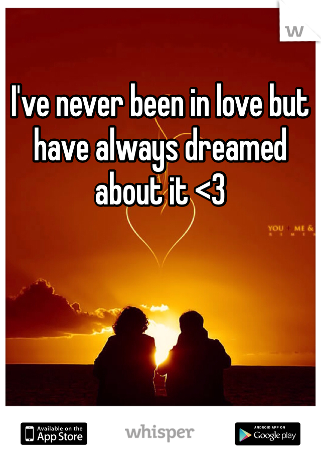 I've never been in love but have always dreamed about it <3