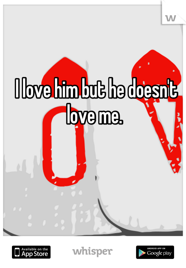 I love him but he doesn't love me.