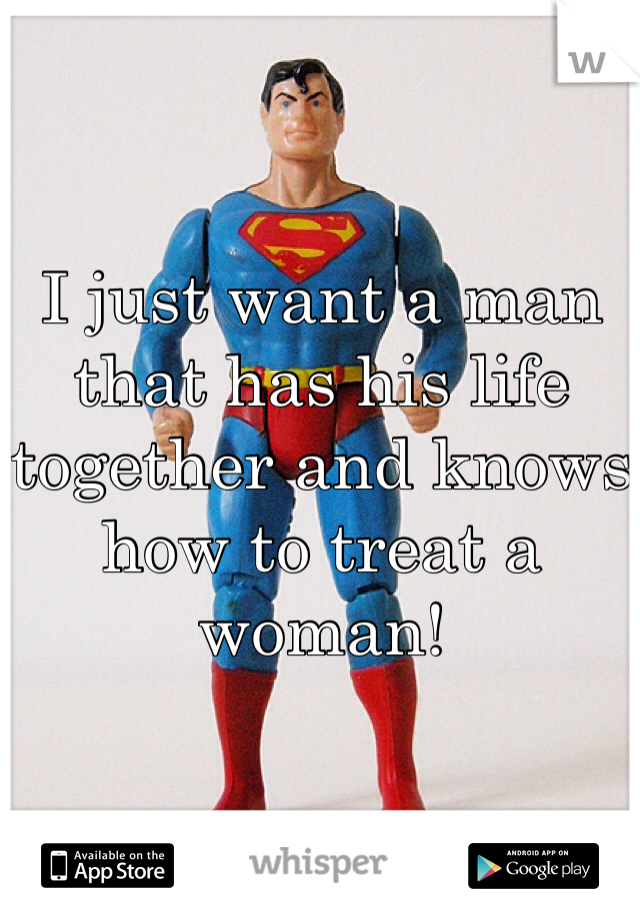 I just want a man that has his life together and knows how to treat a woman!
