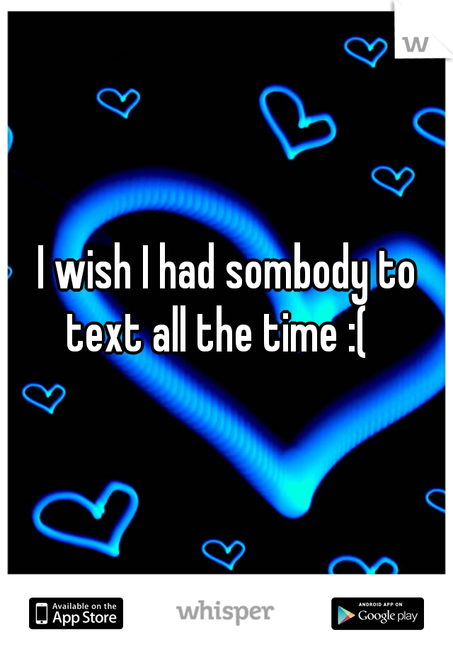 I wish I had sombody to text all the time :(