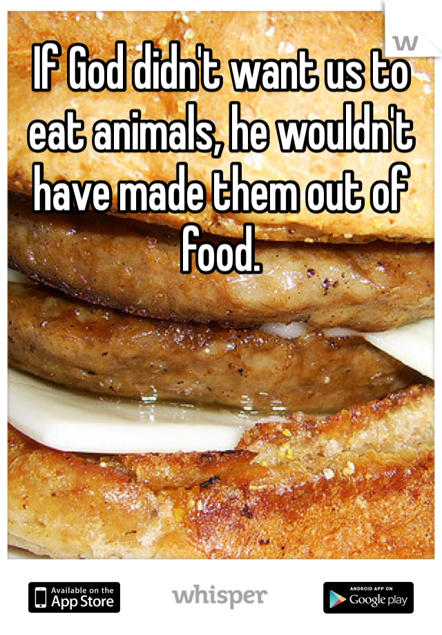 If God didn't want us to eat animals, he wouldn't have made them out of food.